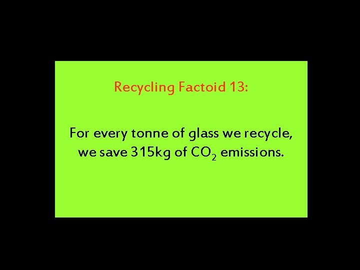 Recycling Factoid 13: For every tonne of glass we recycle, we save 315 kg