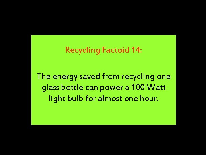 Recycling Factoid 14: The energy saved from recycling one glass bottle can power a