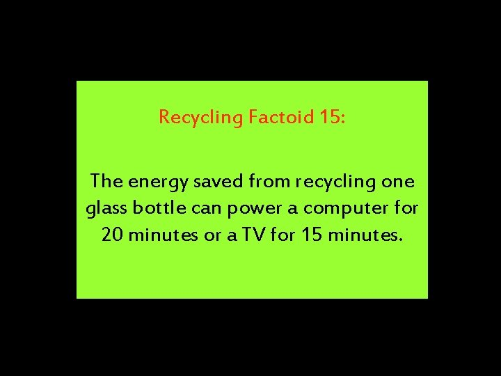 Recycling Factoid 15: The energy saved from recycling one glass bottle can power a