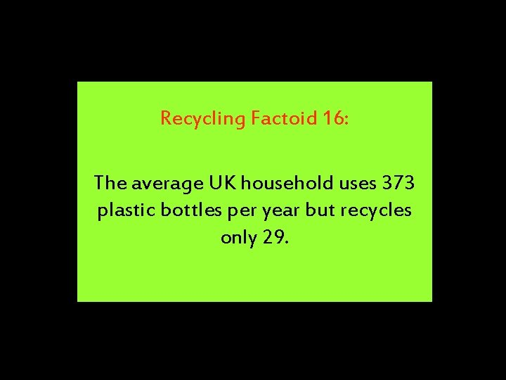 Recycling Factoid 16: The average UK household uses 373 plastic bottles per year but