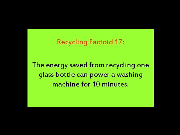 Recycling Factoid 17: The energy saved from recycling one glass bottle can power a