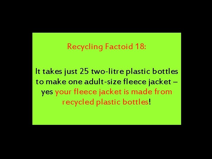 Recycling Factoid 18: It takes just 25 two-litre plastic bottles to make one adult-size