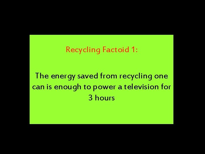 Recycling Factoid 1: The energy saved from recycling one can is enough to power