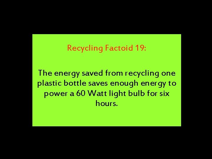 Recycling Factoid 19: The energy saved from recycling one plastic bottle saves enough energy