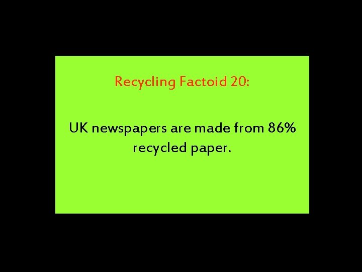 Recycling Factoid 20: UK newspapers are made from 86% recycled paper.