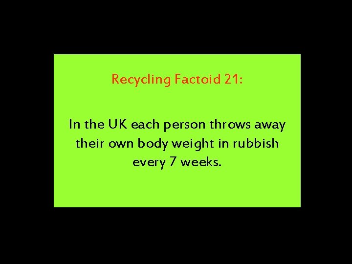 Recycling Factoid 21: In the UK each person throws away their own body weight