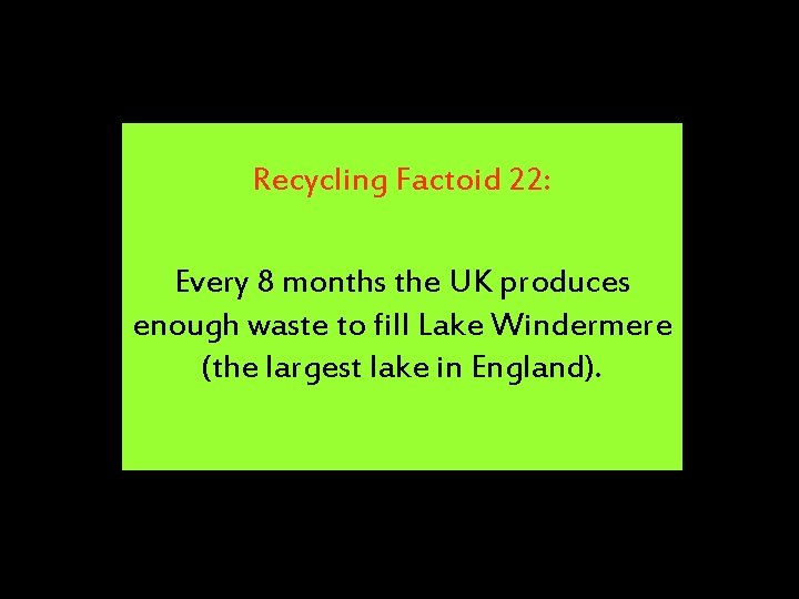 Recycling Factoid 22: Every 8 months the UK produces enough waste to fill Lake