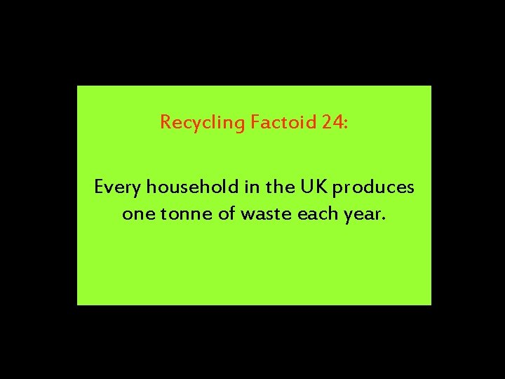 Recycling Factoid 24: Every household in the UK produces one tonne of waste each