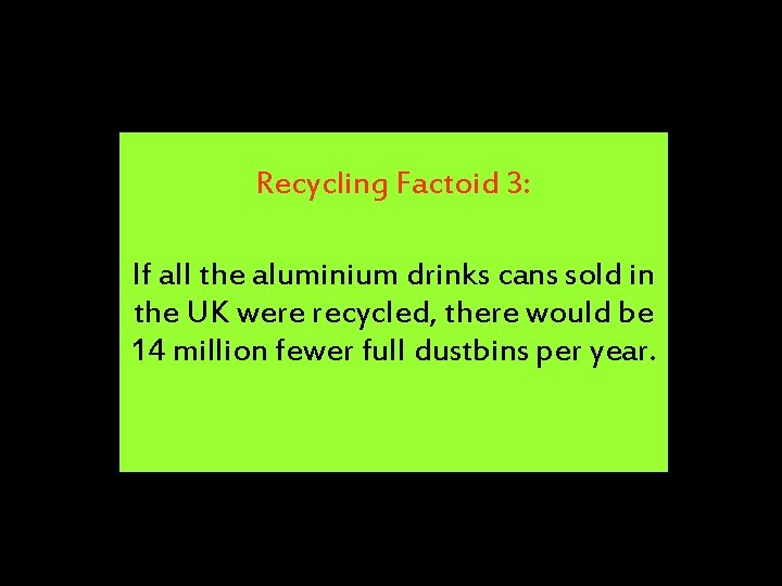 Recycling Factoid 3: If all the aluminium drinks cans sold in the UK were