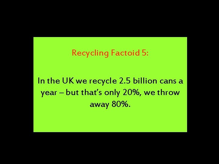 Recycling Factoid 5: In the UK we recycle 2. 5 billion cans a year