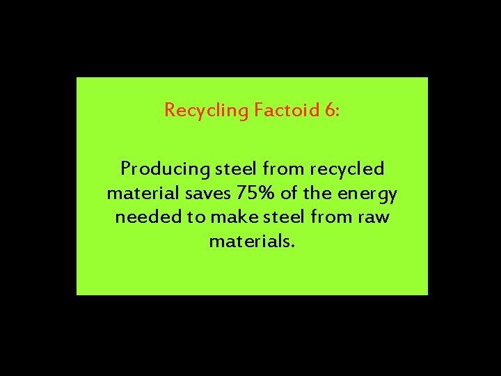 Recycling Factoid 6: Producing steel from recycled material saves 75% of the energy needed