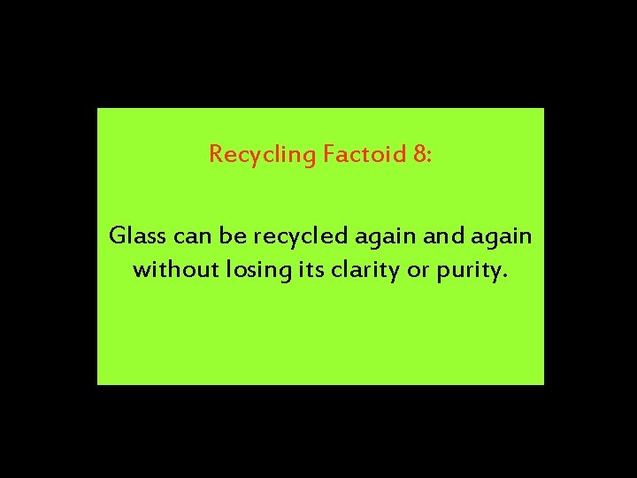 Recycling Factoid 8: Glass can be recycled again and again without losing its clarity