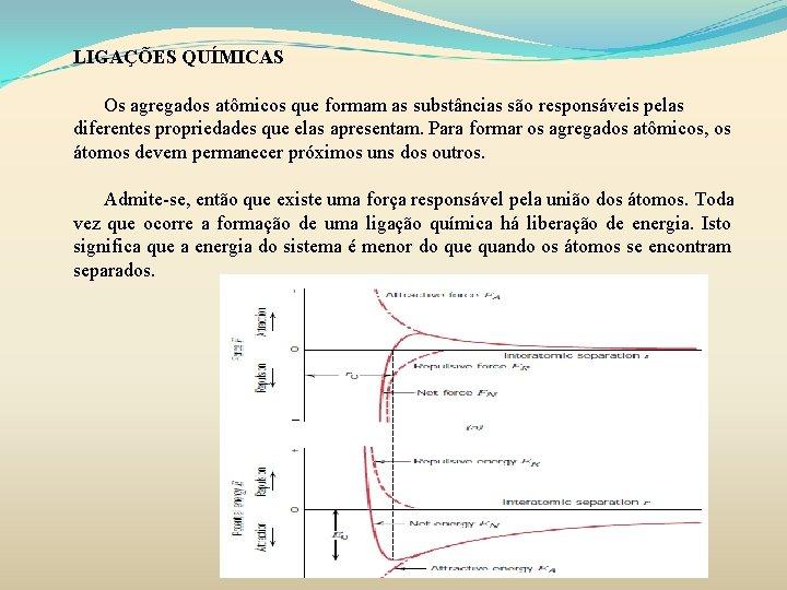 LIGAÇÕES QUÍMICAS Os agregados atômicos que formam as substâncias são responsáveis pelas diferentes propriedades