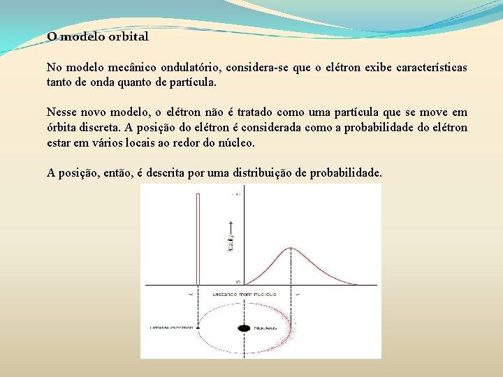O modelo orbital No modelo mecânico ondulatório, considera-se que o elétron exibe características tanto