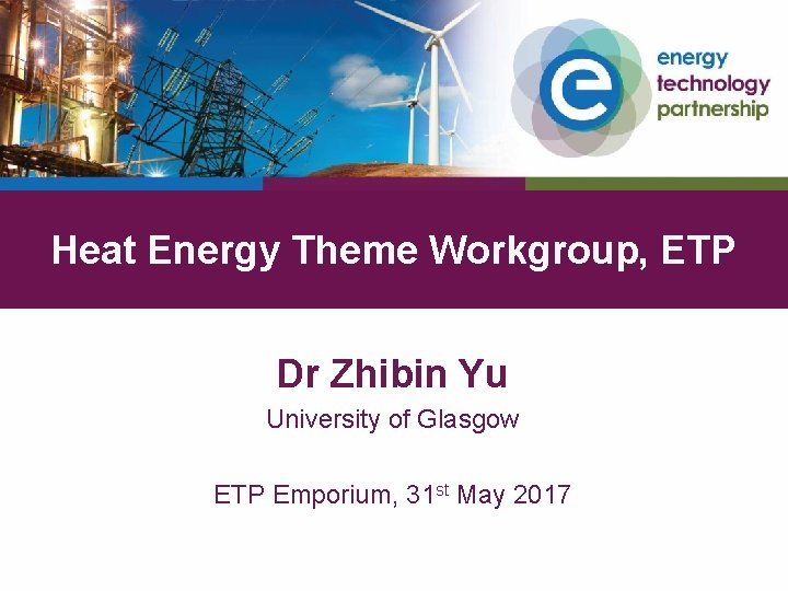 Heat Energy Theme Workgroup, ETP Dr Zhibin Yu University of Glasgow ETP Emporium, 31