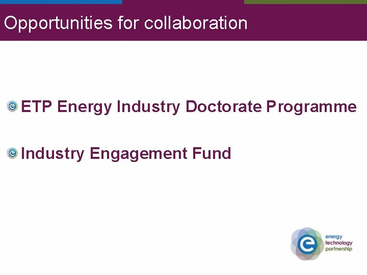 Opportunities for collaboration ETP Energy Industry Doctorate Programme Industry Engagement Fund
