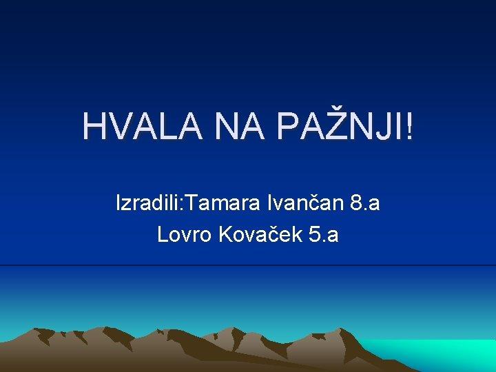 HVALA NA PAŽNJI! Izradili: Tamara Ivančan 8. a Lovro Kovaček 5. a