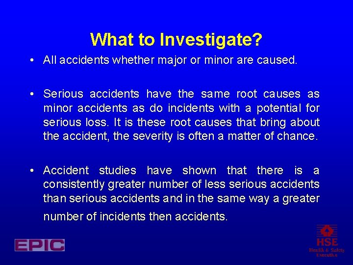 What to Investigate? • All accidents whether major or minor are caused. • Serious