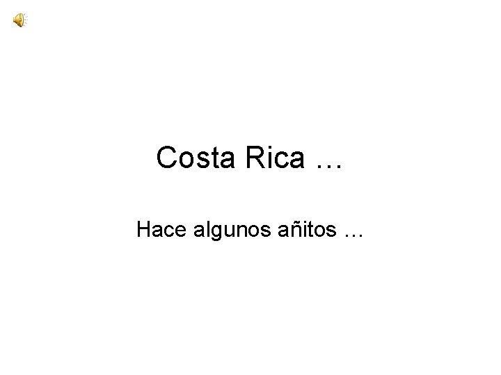 Costa Rica … Hace algunos añitos …