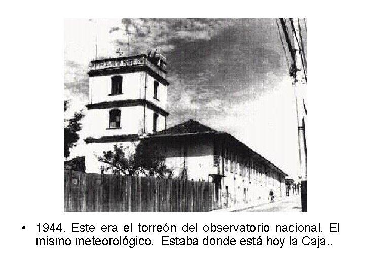 • 1944. Este era el torreón del observatorio nacional. El mismo meteorológico. Estaba