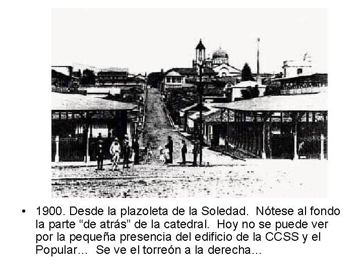 • 1900. Desde la plazoleta de la Soledad. Nótese al fondo la parte