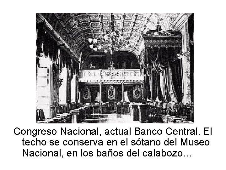 Congreso Nacional, actual Banco Central. El techo se conserva en el sótano del Museo