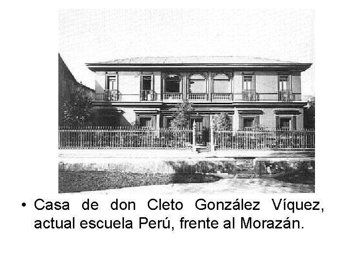 • Casa de don Cleto González Víquez, actual escuela Perú, frente al Morazán.