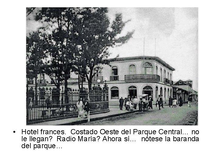 • Hotel frances. Costado Oeste del Parque Central… no le llegan? Radio María?