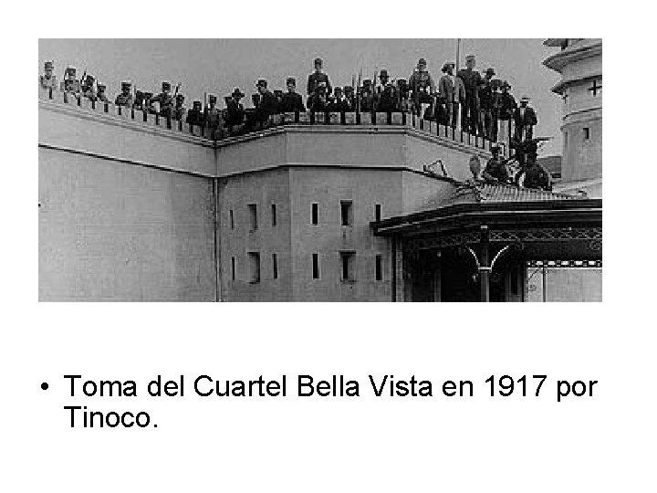 • Toma del Cuartel Bella Vista en 1917 por Tinoco.
