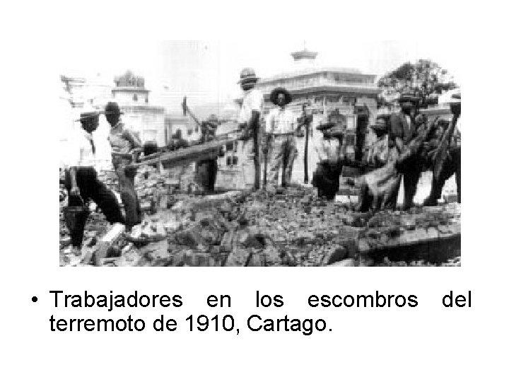 • Trabajadores en los escombros terremoto de 1910, Cartago. del