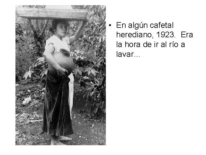 • En algún cafetal herediano, 1923. Era la hora de ir al río
