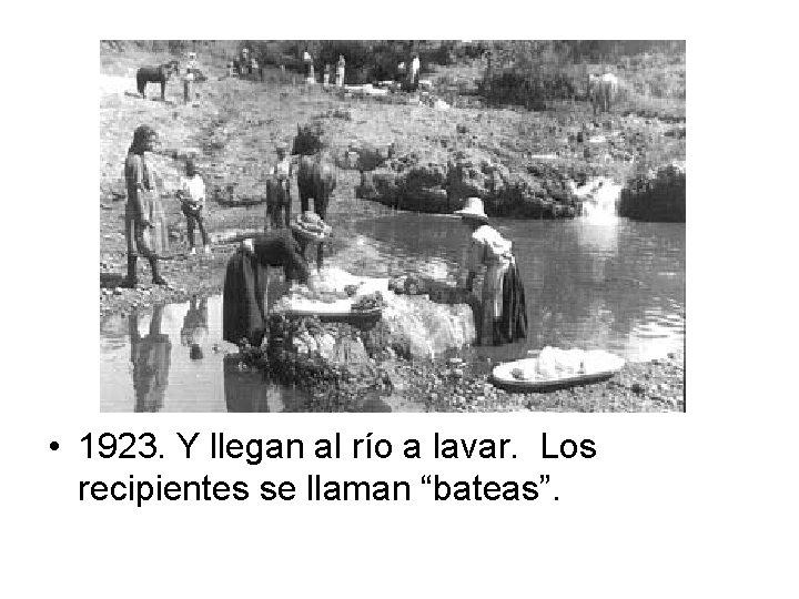 """• 1923. Y llegan al río a lavar. Los recipientes se llaman """"bateas""""."""
