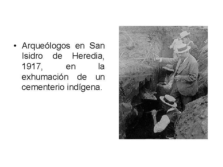 • Arqueólogos en San Isidro de Heredia, 1917, en la exhumación de un