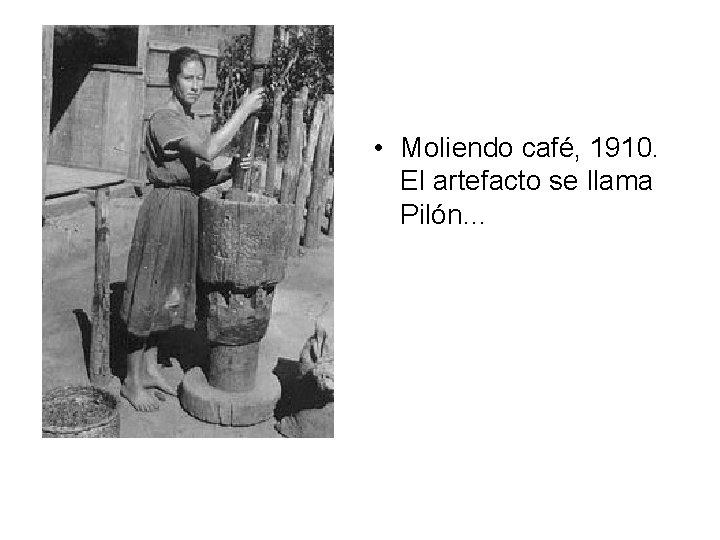 • Moliendo café, 1910. El artefacto se llama Pilón…