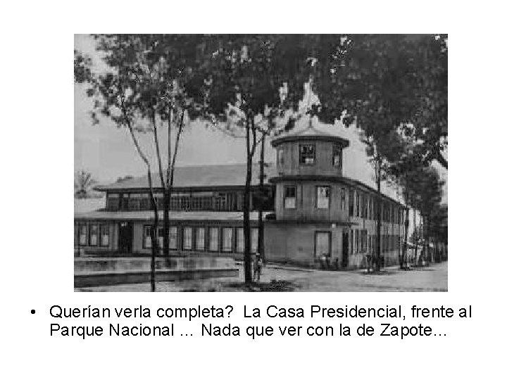 • Querían verla completa? La Casa Presidencial, frente al Parque Nacional … Nada