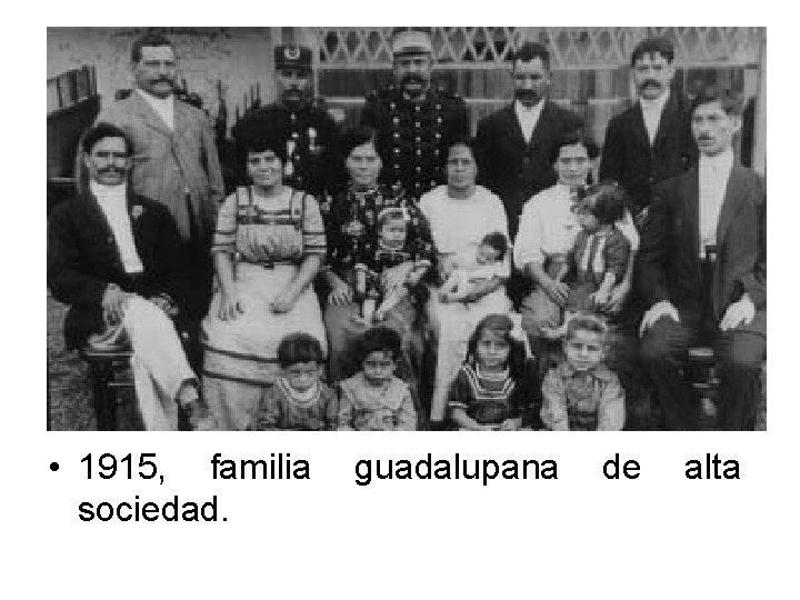 • 1915, familia sociedad. guadalupana de alta