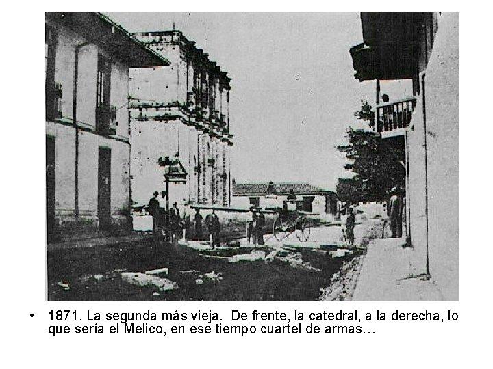 • 1871. La segunda más vieja. De frente, la catedral, a la derecha,