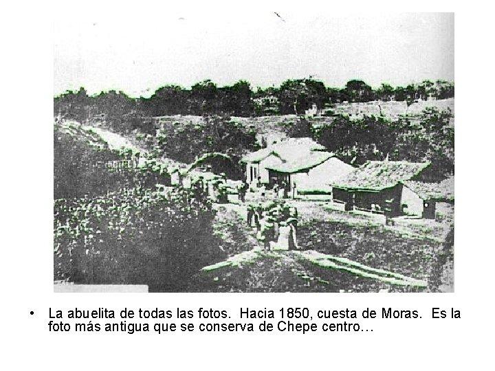 • La abuelita de todas las fotos. Hacia 1850, cuesta de Moras. Es