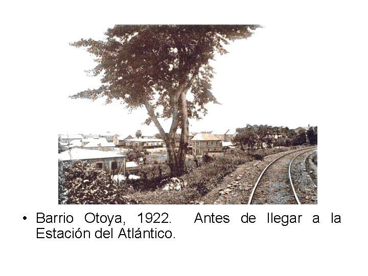 • Barrio Otoya, 1922. Estación del Atlántico. Antes de llegar a la