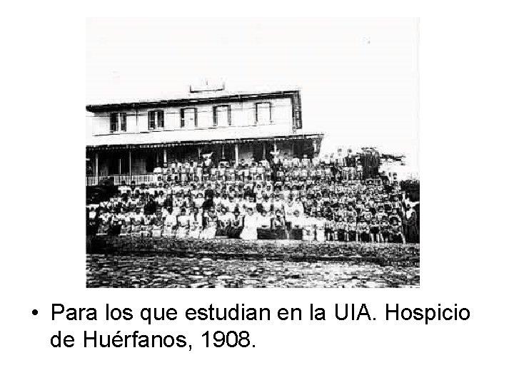 • Para los que estudian en la UIA. Hospicio de Huérfanos, 1908.