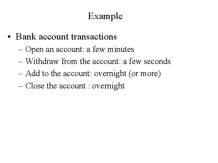 Example • Bank account transactions – Open an account: a few minutes – Withdraw