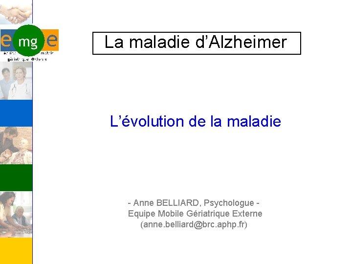 La maladie d'Alzheimer L'évolution de la maladie - Anne BELLIARD, Psychologue Equipe Mobile