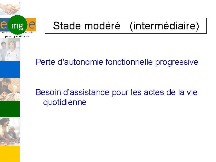 Stade modéré (intermédiaire) Perte d'autonomie fonctionnelle progressive Besoin d'assistance pour les actes de la
