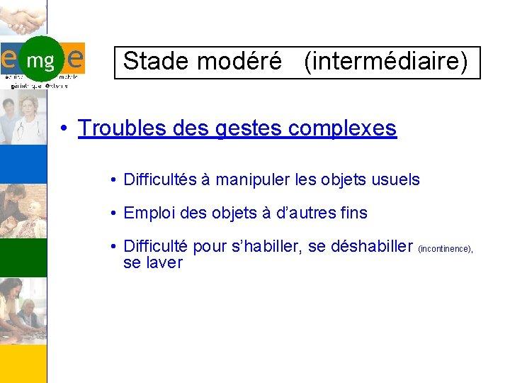 Stade modéré (intermédiaire) • Troubles des gestes complexes • Difficultés à manipuler les