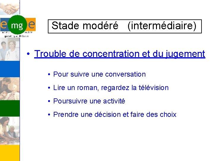 Stade modéré (intermédiaire) • Trouble de concentration et du jugement • Pour suivre