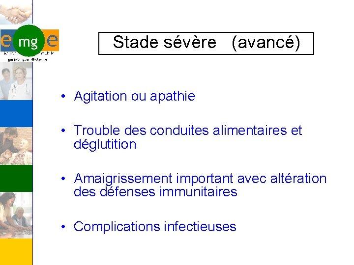 Stade sévère (avancé) • Agitation ou apathie • Trouble des conduites alimentaires et déglutition