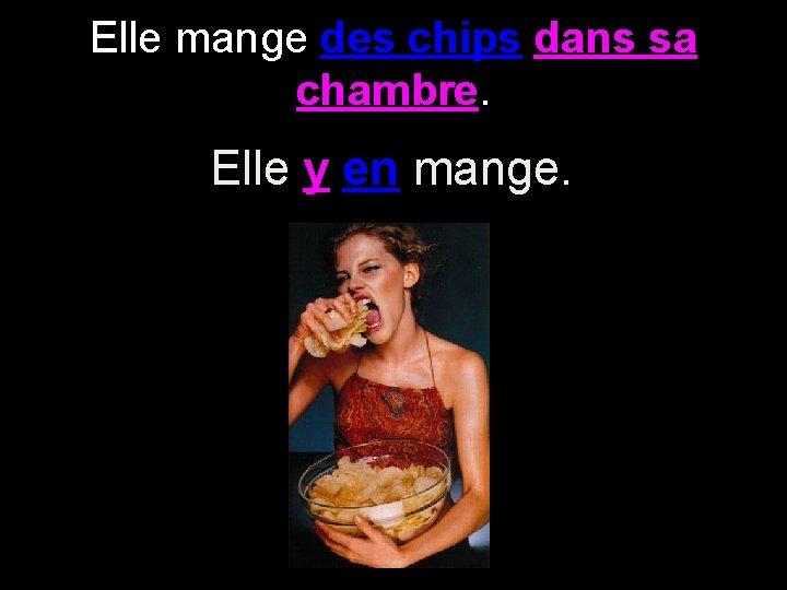 Elle mange des chips dans sa chambre. Elle y en mange.
