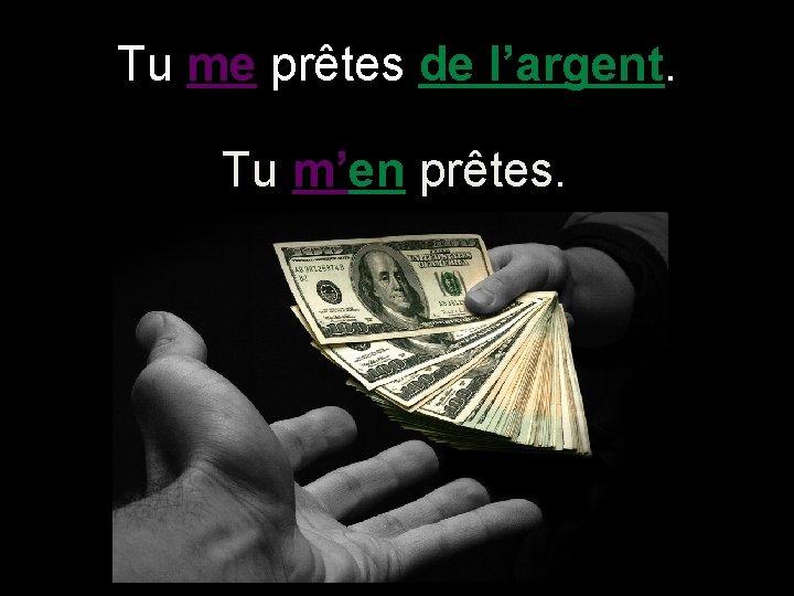 Tu me prêtes de l'argent. Tu m'en prêtes.