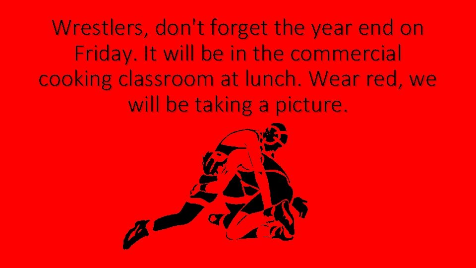 Wrestlers, don't forget the year end on Friday. It will be in the commercial