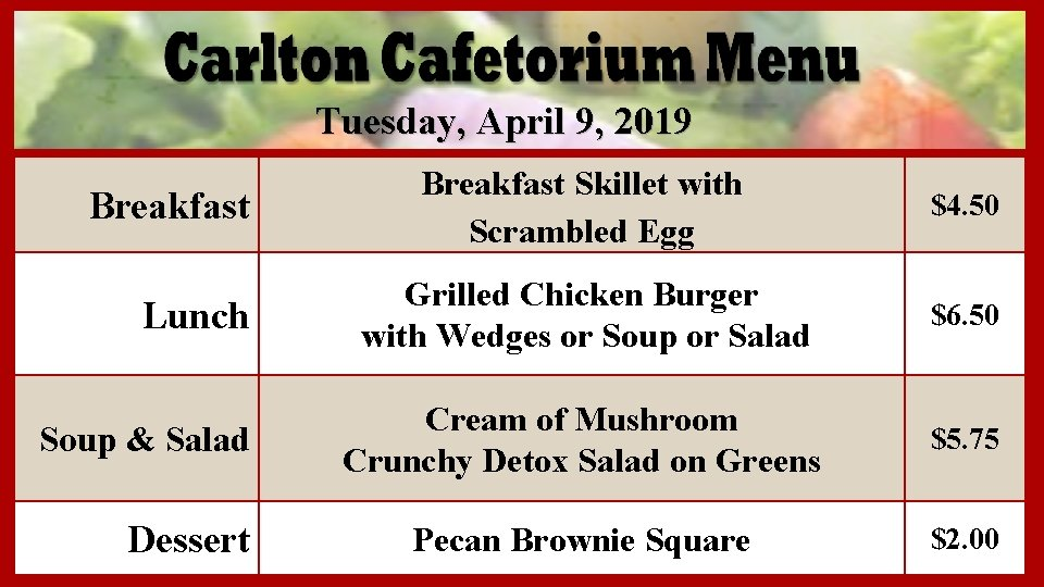 Tuesday, April 9, 2019 Breakfast Lunch Soup & Salad Dessert Breakfast Skillet with Scrambled